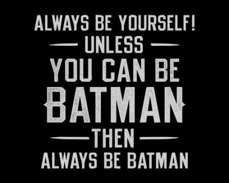Always be yourself, unless you can be Batman. Then, always be Batman.